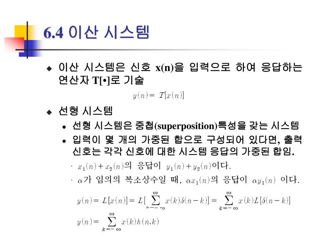 6.4 이산 시스템 이산 시스템은 신호 x(n)을 입력으로 하여 응답하는 연산자 T[•]로 기술 선형 시스템
